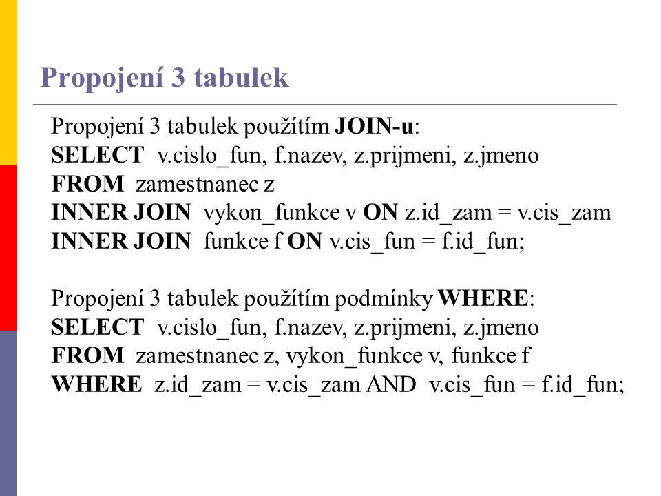 Propojení 3 tabulek použítím JOIN-u: SELECT v.cislo_fun, f.nazev, z.prijmeni, z.jmeno FROM zamestnanec z INNER JOIN vykon_funkce v ON z.id_zam = v.cis
