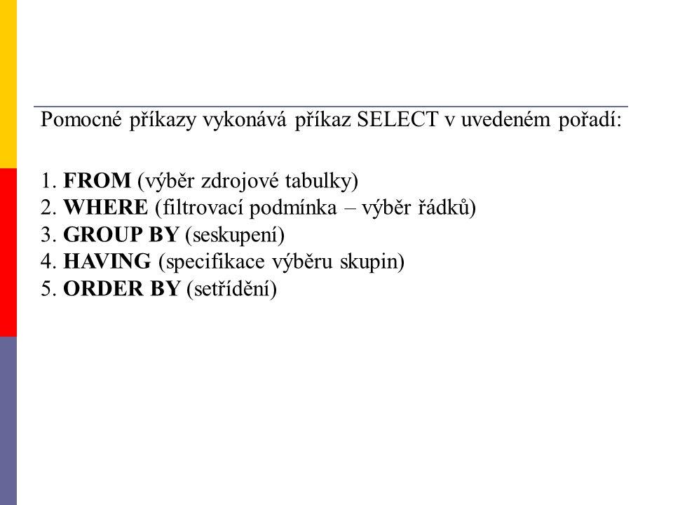 Pomocné příkazy vykonává příkaz SELECT v uvedeném pořadí: 1. FROM (výběr zdrojové tabulky) 2. WHERE (filtrovací podmínka – výběr řádků) 3. GROUP BY (s