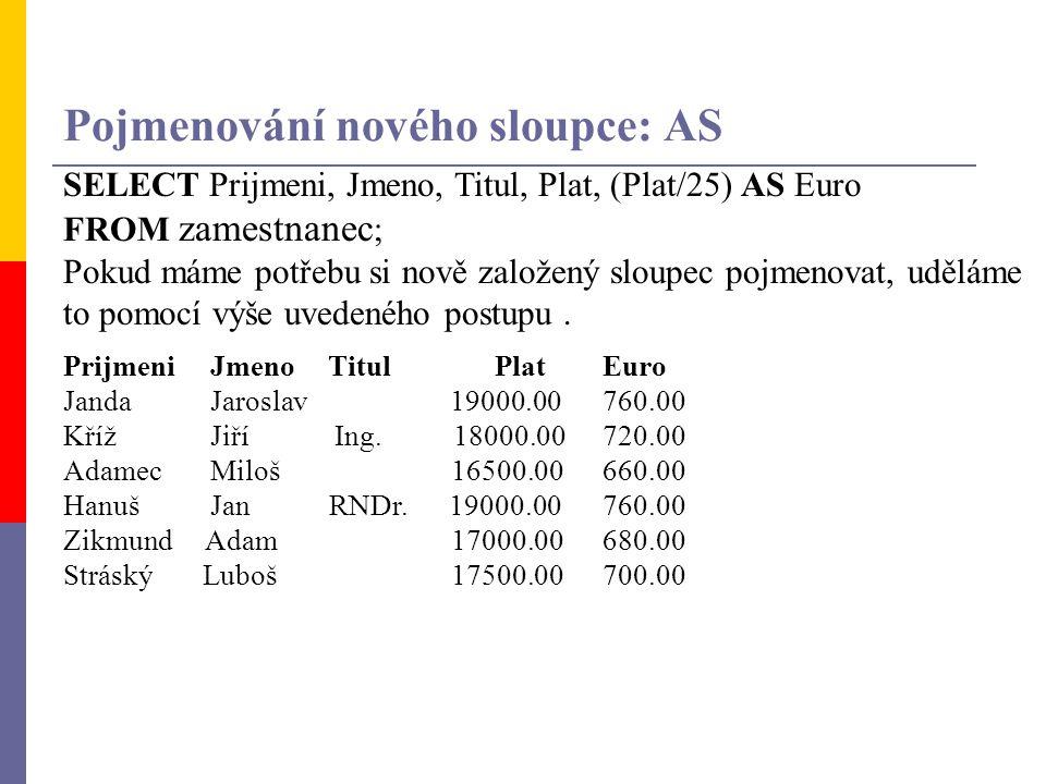 Pojmenování nového sloupce: AS SELECT Prijmeni, Jmeno, Titul, Plat, (Plat/25) AS Euro FROM zamestnanec ; Pokud máme potřebu si nově založený sloupec p