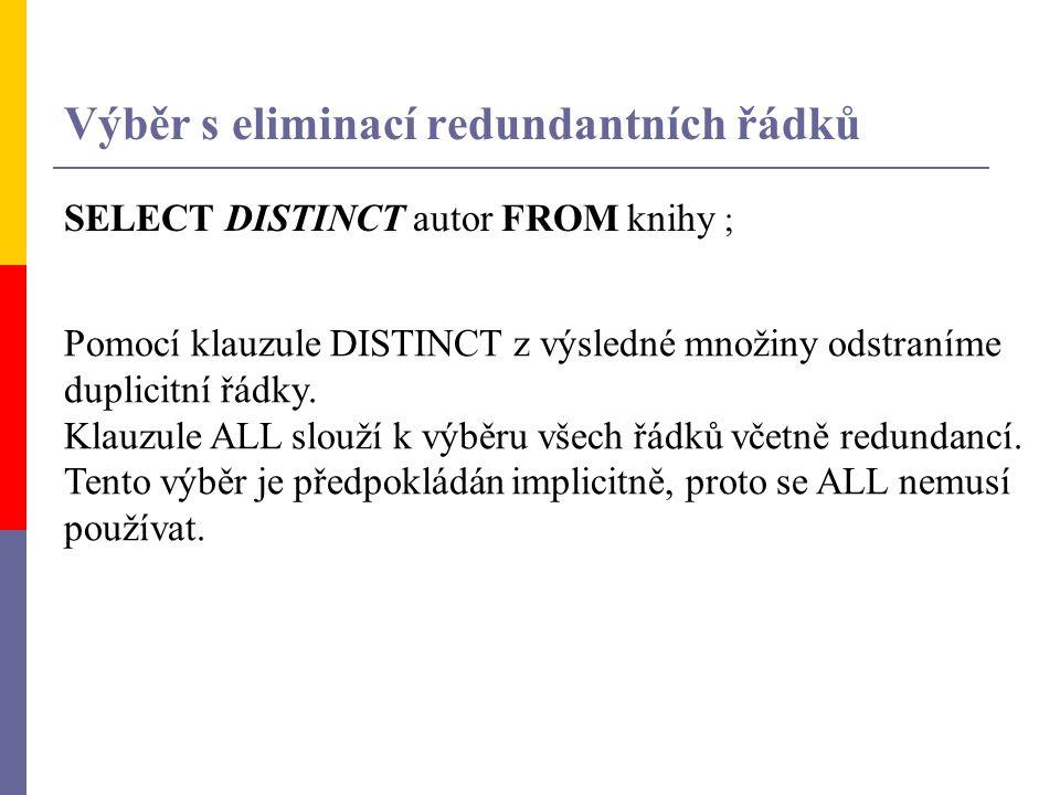 SELECT DISTINCT autor FROM knihy ; Pomocí klauzule DISTINCT z výsledné množiny odstraníme duplicitní řádky. Klauzule ALL slouží k výběru všech řádků v