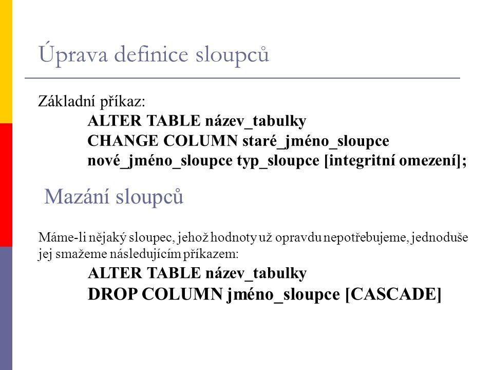 Úprava definice sloupců Základní příkaz: ALTER TABLE název_tabulky CHANGE COLUMN staré_jméno_sloupce nové_jméno_sloupce typ_sloupce [integritní omezen
