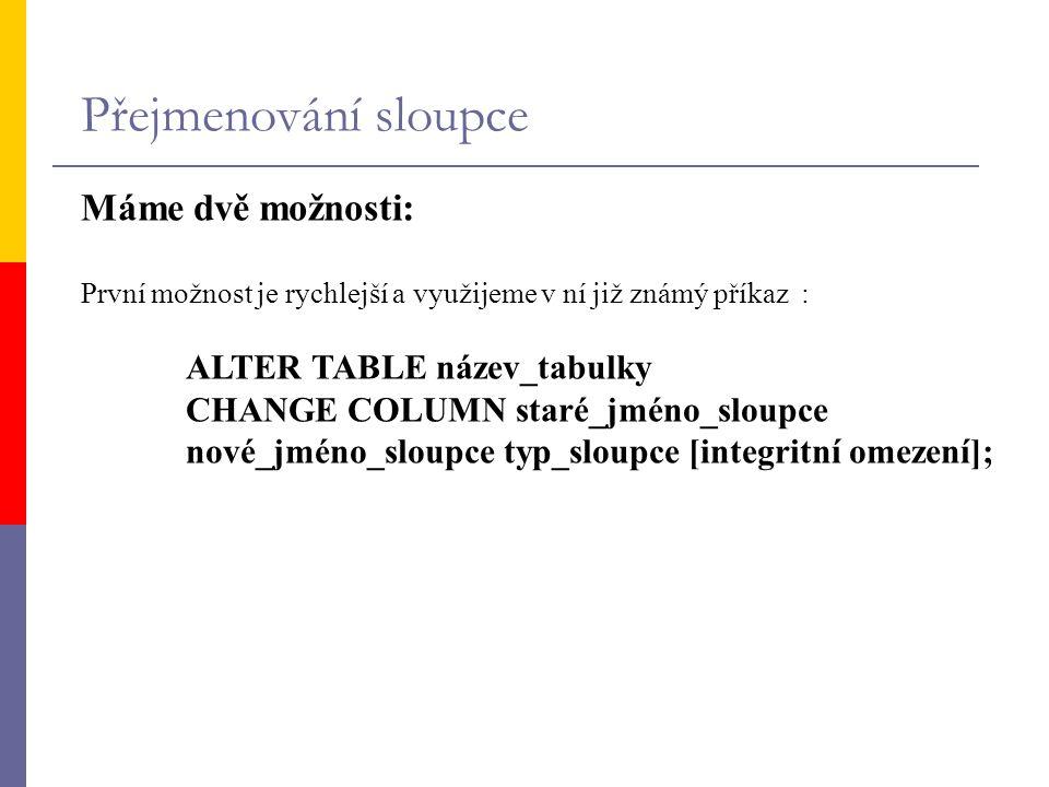 Přejmenování sloupce Máme dvě možnosti: První možnost je rychlejší a využijeme v ní již známý příkaz : ALTER TABLE název_tabulky CHANGE COLUMN staré_j