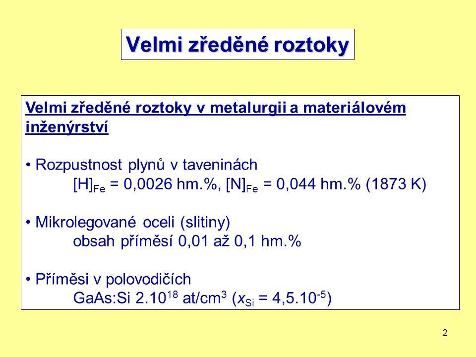2 Velmi zředěné roztoky v metalurgii a materiálovém inženýrství Rozpustnost plynů v taveninách [H] Fe = 0,0026 hm.%, [N] Fe = 0,044 hm.% (1873 K) Mikrolegované oceli (slitiny) obsah příměsí 0,01 až 0,1 hm.% Příměsi v polovodičích GaAs:Si 2.10 18 at/cm 3 (x Si = 4,5.10 -5 )