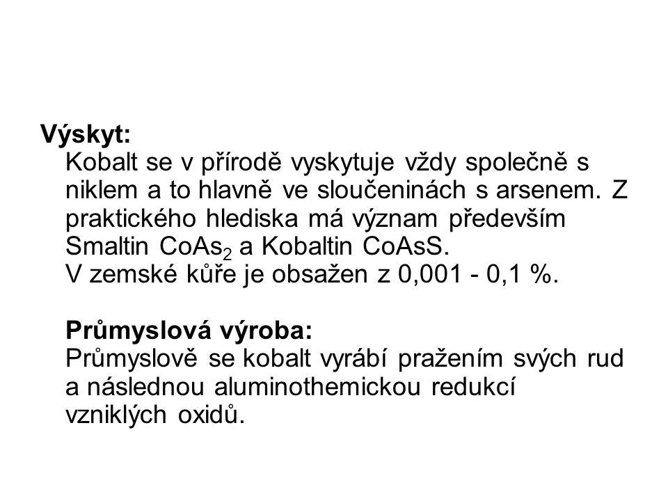Výskyt: Kobalt se v přírodě vyskytuje vždy společně s niklem a to hlavně ve sloučeninách s arsenem. Z praktického hlediska má význam především Smaltin