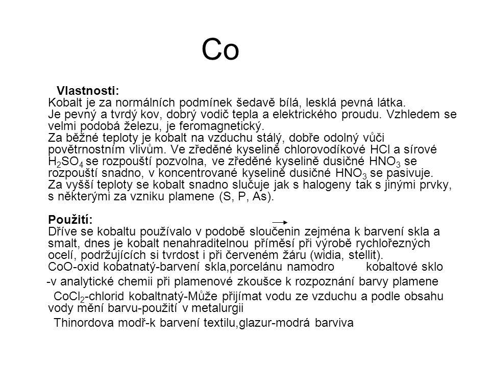 Co Vlastnosti: Kobalt je za normálních podmínek šedavě bílá, lesklá pevná látka. Je pevný a tvrdý kov, dobrý vodič tepla a elektrického proudu. Vzhled