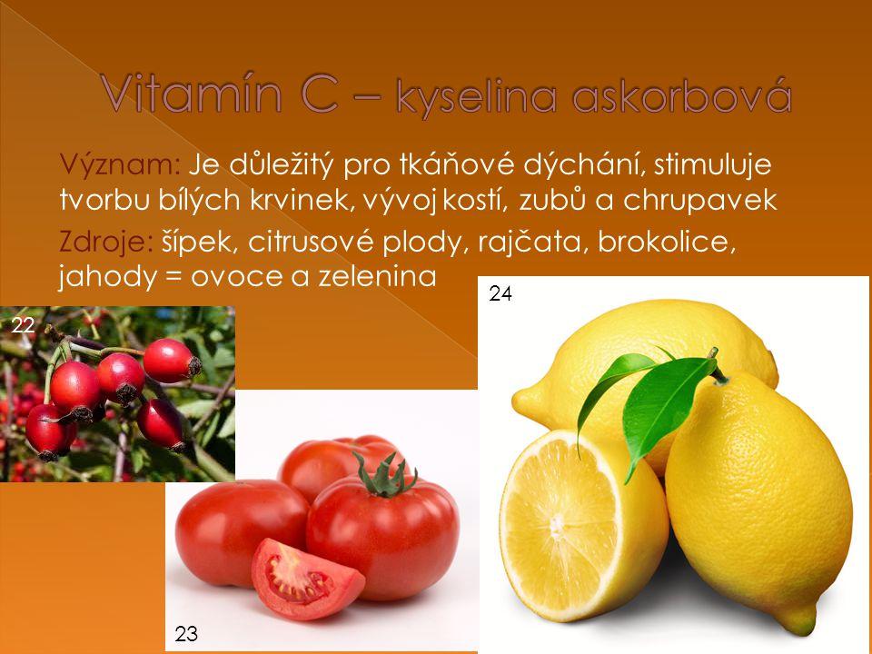 Význam: Je důležitý pro tkáňové dýchání, stimuluje tvorbu bílých krvinek, vývoj kostí, zubů a chrupavek Zdroje: šípek, citrusové plody, rajčata, brokolice, jahody = ovoce a zelenina 22 23 24