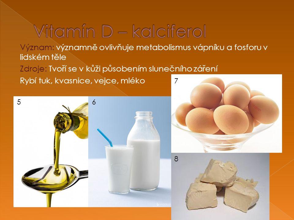 Význam: významně ovlivňuje metabolismus vápníku a fosforu v lidském těle Zdroje: Tvoří se v kůži působením slunečního záření Rybí tuk, kvasnice, vejce, mléko 56 7 8