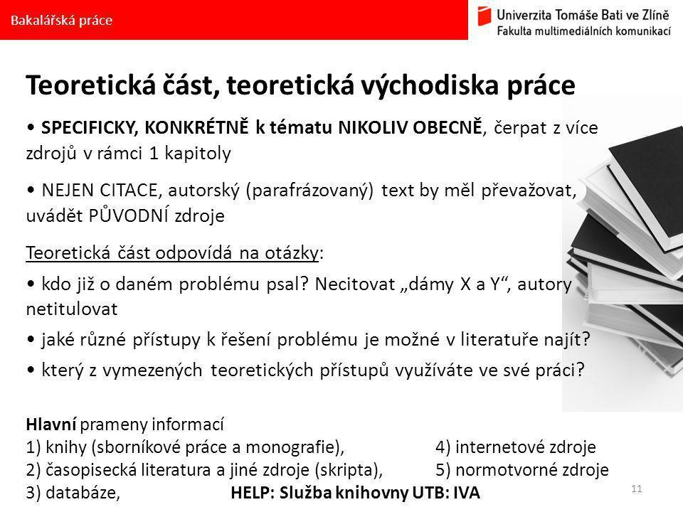 11 Bakalářská práce Teoretická část, teoretická východiska práce SPECIFICKY, KONKRÉTNĚ k tématu NIKOLIV OBECNĚ, čerpat z více zdrojů v rámci 1 kapitoly NEJEN CITACE, autorský (parafrázovaný) text by měl převažovat, uvádět PŮVODNÍ zdroje Teoretická část odpovídá na otázky: kdo již o daném problému psal.
