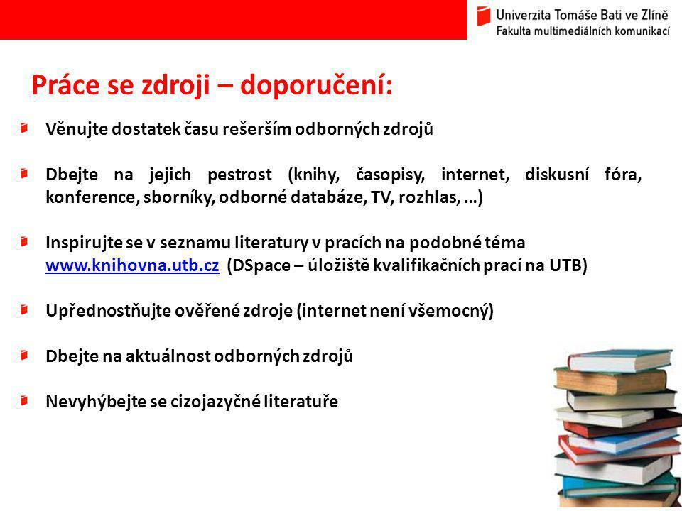 15 Práce se zdroji – doporučení: Věnujte dostatek času rešerším odborných zdrojů Dbejte na jejich pestrost (knihy, časopisy, internet, diskusní fóra, konference, sborníky, odborné databáze, TV, rozhlas, …) Inspirujte se v seznamu literatury v pracích na podobné téma www.knihovna.utb.czwww.knihovna.utb.cz (DSpace – úložiště kvalifikačních prací na UTB) Upřednostňujte ověřené zdroje (internet není všemocný) Dbejte na aktuálnost odborných zdrojů Nevyhýbejte se cizojazyčné literatuře