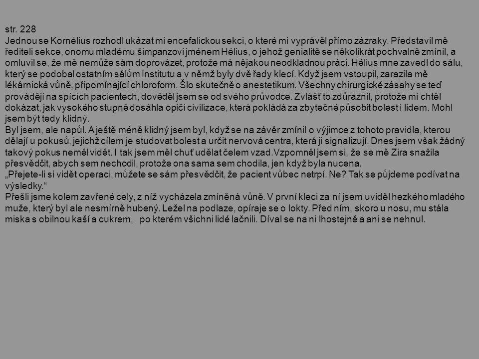 str. 228 Jednou se Kornélius rozhodl ukázat mi encefalickou sekci, o které mi vyprávěl přímo zázraky. Představil mě řediteli sekce, onomu mladému šimp