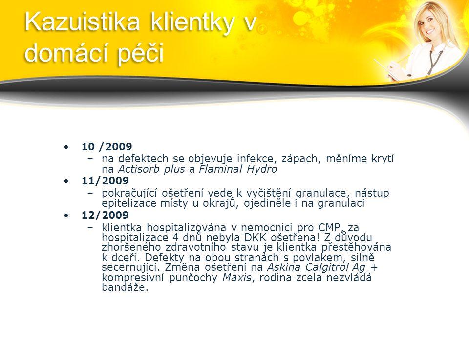Kazuistika klientky v domácí péči 10 /2009 –na defektech se objevuje infekce, zápach, měníme krytí na Actisorb plus a Flaminal Hydro 11/2009 –pokračující ošetření vede k vyčištění granulace, nástup epitelizace místy u okrajů, ojediněle i na granulaci 12/2009 –klientka hospitalizována v nemocnici pro CMP, za hospitalizace 4 dnů nebyla DKK ošetřena.