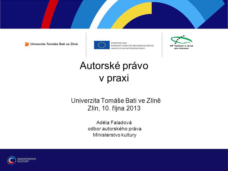 Autorské právo v praxi Univerzita Tomáše Bati ve Zlíně Zlín, 10. října 2013 Adéla Faladová odbor autorského práva Ministerstvo kultury