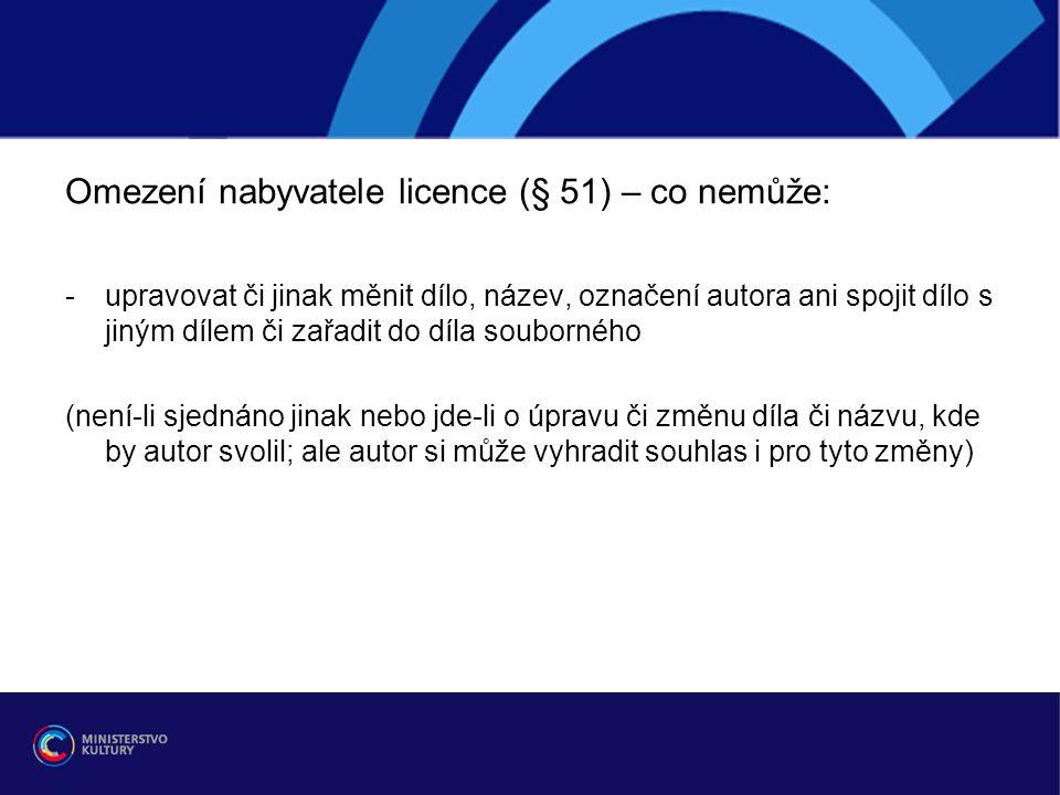 Omezení nabyvatele licence (§ 51) – co nemůže: -upravovat či jinak měnit dílo, název, označení autora ani spojit dílo s jiným dílem či zařadit do díla