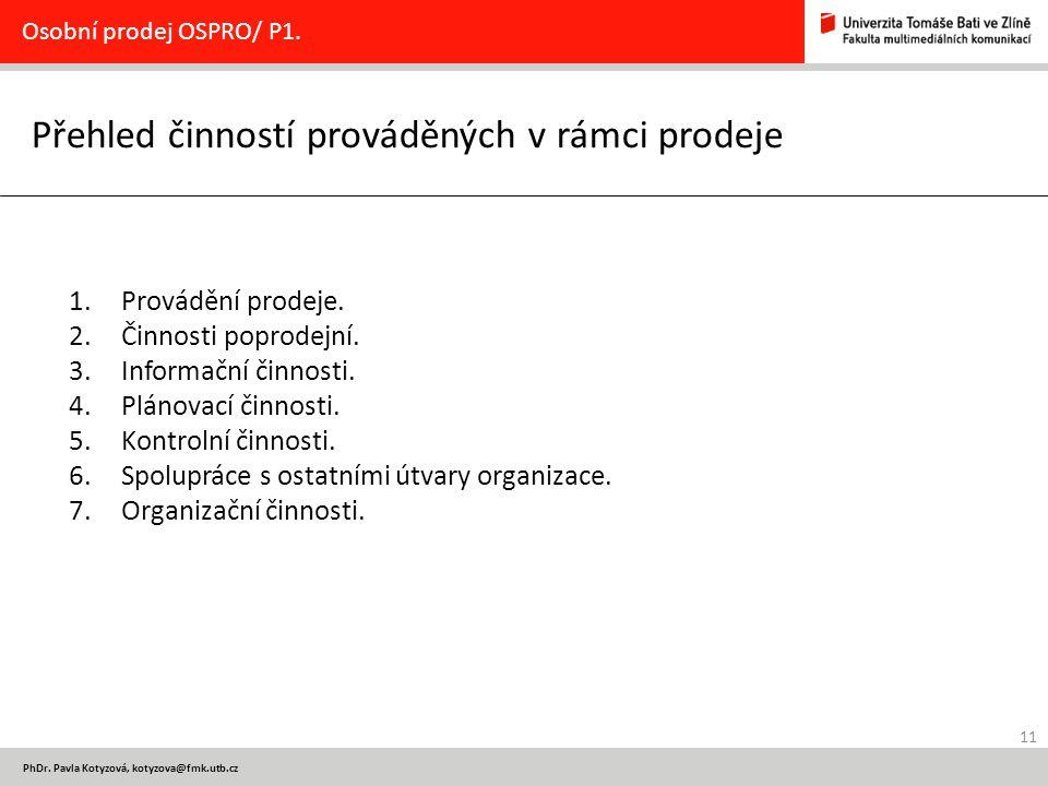 11 PhDr. Pavla Kotyzová, kotyzova@fmk.utb.cz Přehled činností prováděných v rámci prodeje Osobní prodej OSPRO/ P1. 1.Provádění prodeje. 2.Činnosti pop