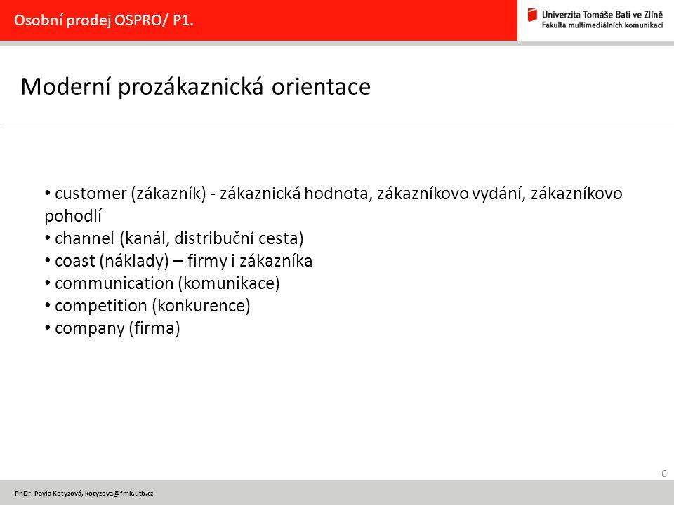 6 PhDr. Pavla Kotyzová, kotyzova@fmk.utb.cz Moderní prozákaznická orientace Osobní prodej OSPRO/ P1. customer (zákazník) - zákaznická hodnota, zákazní