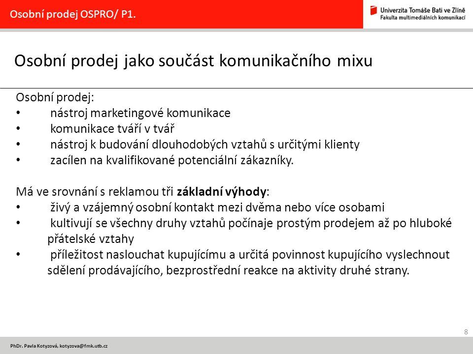 8 PhDr. Pavla Kotyzová, kotyzova@fmk.utb.cz Osobní prodej jako součást komunikačního mixu Osobní prodej OSPRO/ P1. Osobní prodej: nástroj marketingové