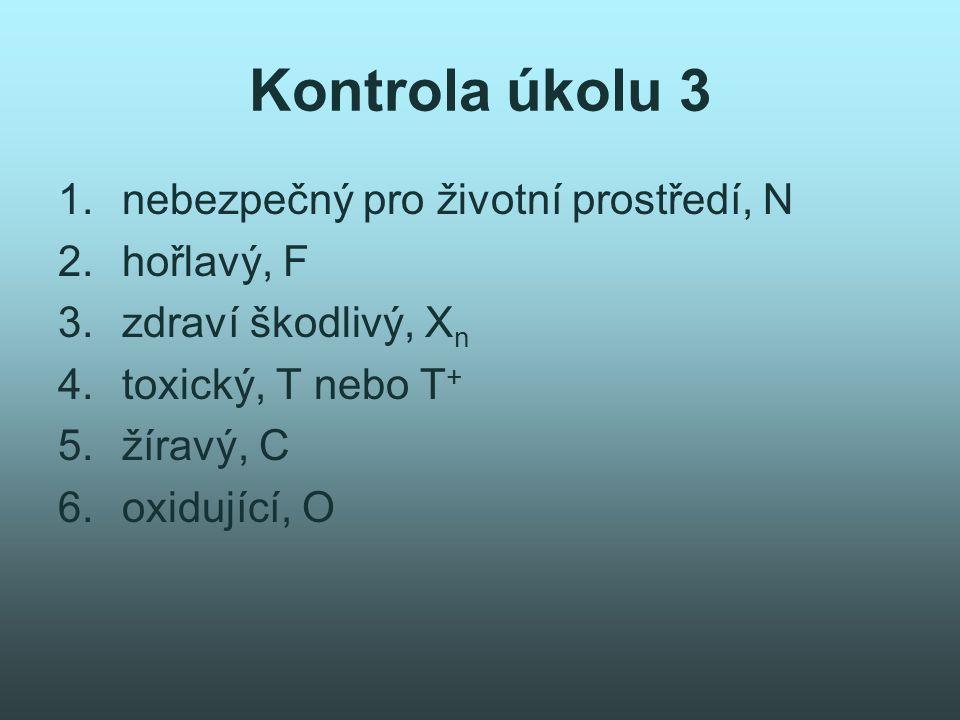 Kontrola úkolu 3 1.nebezpečný pro životní prostředí, N 2.hořlavý, F 3.zdraví škodlivý, X n 4.toxický, T nebo T + 5.žíravý, C 6.oxidující, O