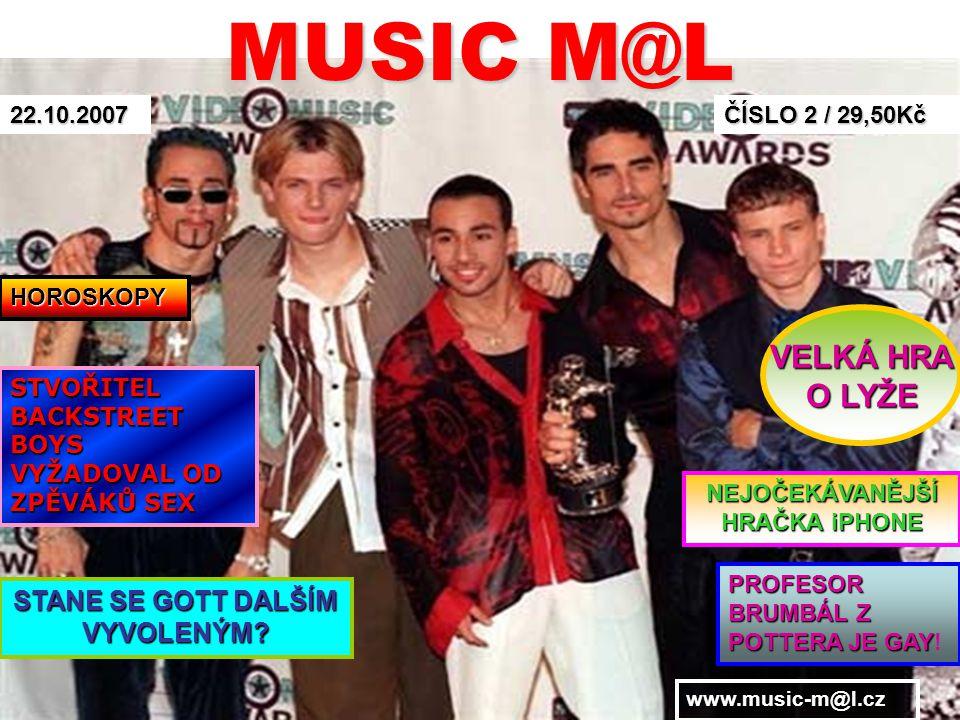 MUSIC M@L ČÍSLO 2 / 29,50Kč 22.10.2007 STVOŘITEL BACKSTREET BOYS VYŽADOVAL OD ZPĚVÁKŮ SEX STANE SE GOTT DALŠÍM VYVOLENÝM? NEJOČEKÁVANĚJŠÍ HRAČKA iPHON