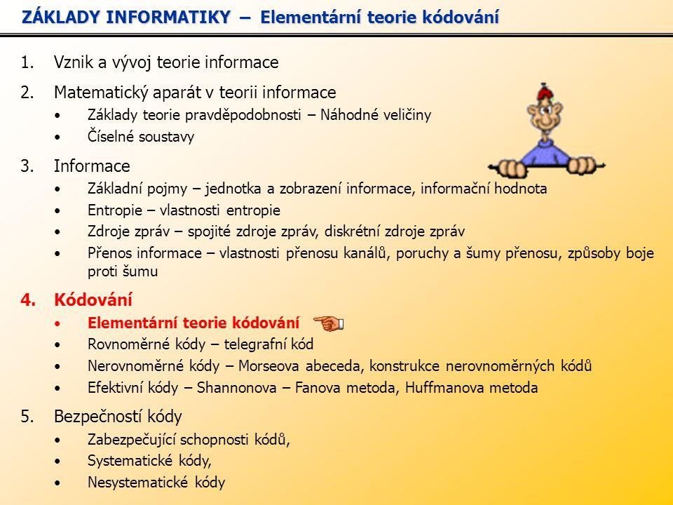 1.Vznik a vývoj teorie informace 2.Matematický aparát v teorii informace Základy teorie pravděpodobnosti – Náhodné veličiny Číselné soustavy 3.Informace Základní pojmy – jednotka a zobrazení informace, informační hodnota Entropie – vlastnosti entropie Zdroje zpráv – spojité zdroje zpráv, diskrétní zdroje zpráv Přenos informace – vlastnosti přenosu kanálů, poruchy a šumy přenosu, způsoby boje proti šumu 4.Kódování Elementární teorie kódování Rovnoměrné kódy – telegrafní kód Nerovnoměrné kódy – Morseova abeceda, konstrukce nerovnoměrných kódů Efektivní kódy – Shannonova – Fanova metoda, Huffmanova metoda 5.Bezpečností kódy Zabezpečující schopnosti kódů, Systematické kódy, Nesystematické kódy ZÁKLADY INFORMATIKY – Elementární teorie kódování ZÁKLADY INFORMATIKY – Elementární teorie kódování