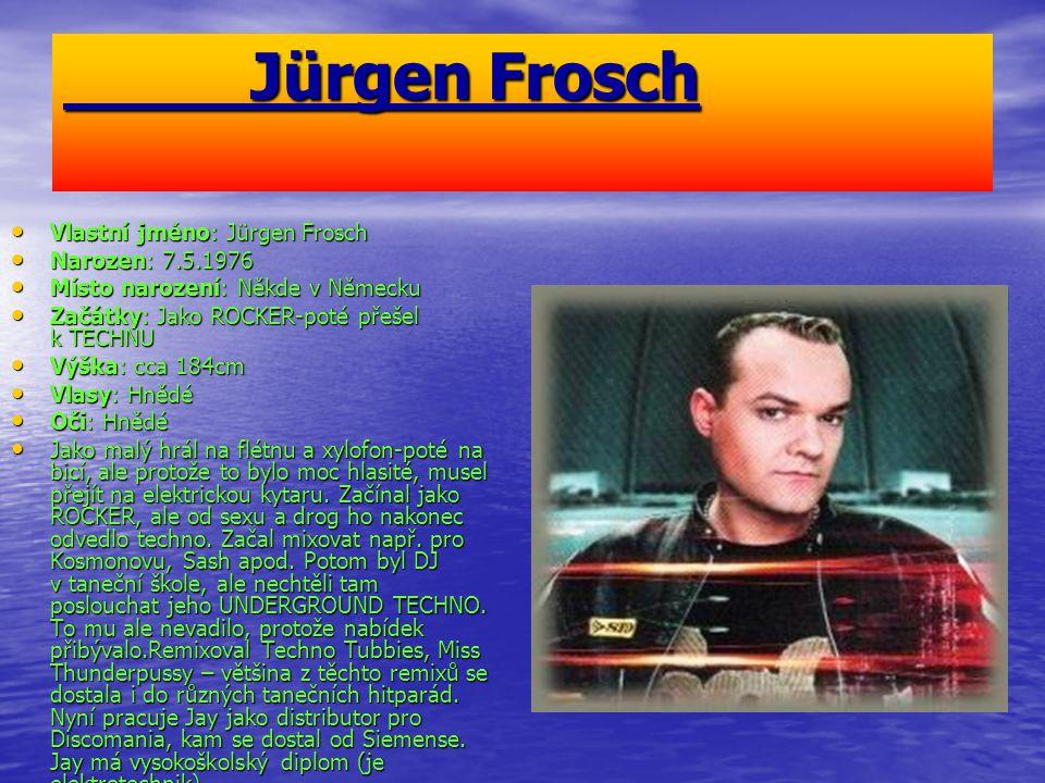 Jürgen Frosch Jürgen Frosch Vlastní jméno: Jürgen Frosch Vlastní jméno: Jürgen Frosch Narozen: 7.5.1976 Narozen: 7.5.1976 Místo narození: Někde v Německu Místo narození: Někde v Německu Začátky: Jako ROCKER-poté přešel k TECHNU Začátky: Jako ROCKER-poté přešel k TECHNU Výška: cca 184cm Výška: cca 184cm Vlasy: Hnědé Vlasy: Hnědé Oči: Hnědé Oči: Hnědé Jako malý hrál na flétnu a xylofon-poté na bicí, ale protože to bylo moc hlasité, musel přejít na elektrickou kytaru.