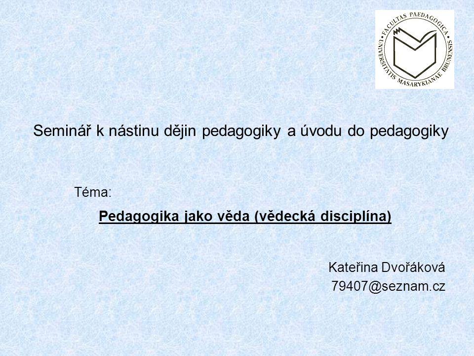 Kateřina Dvořáková 79407@seznam.cz Pedagogika jako věda (vědecká disciplína) Seminář k nástinu dějin pedagogiky a úvodu do pedagogiky Téma: