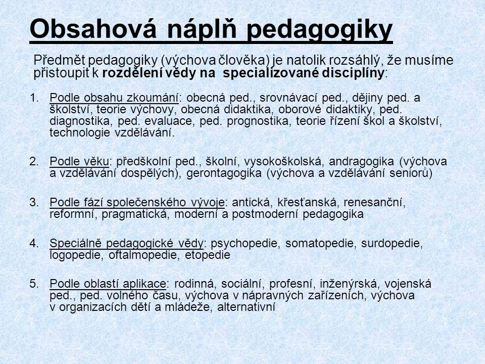 Obsahová náplň pedagogiky 1.Podle obsahu zkoumání: obecná ped., srovnávací ped., dějiny ped. a školství, teorie výchovy, obecná didaktika, oborové did