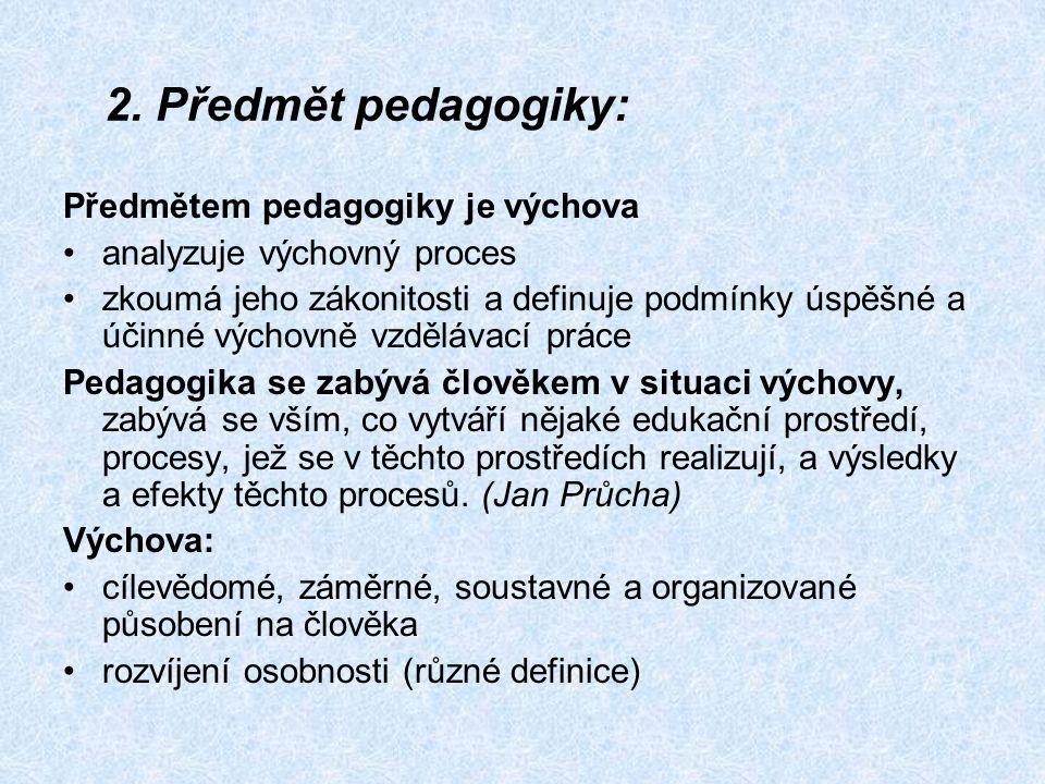 2. Předmět pedagogiky: Předmětem pedagogiky je výchova analyzuje výchovný proces zkoumá jeho zákonitosti a definuje podmínky úspěšné a účinné výchovně