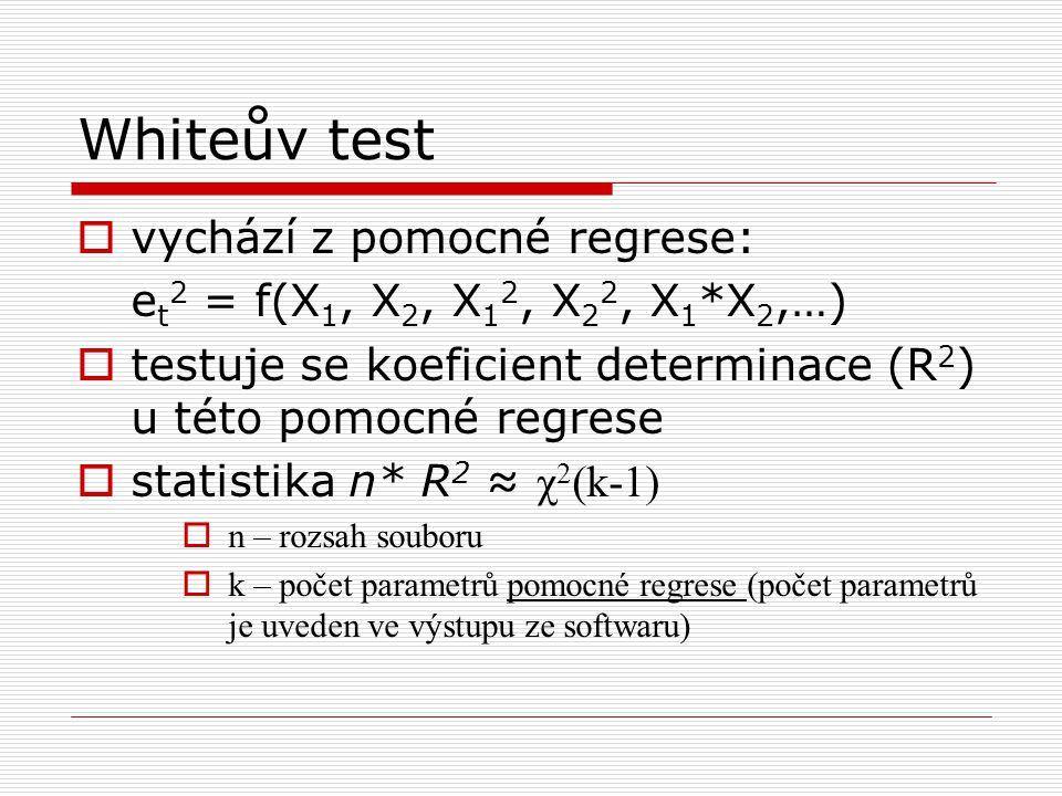 Whiteův test  vychází z pomocné regrese: e t 2 = f(X 1, X 2, X 1 2, X 2 2, X 1 *X 2,…)  testuje se koeficient determinace (R 2 ) u této pomocné regrese  statistika n* R 2 ≈ χ 2 (k-1)  n – rozsah souboru  k – počet parametrů pomocné regrese (počet parametrů je uveden ve výstupu ze softwaru)