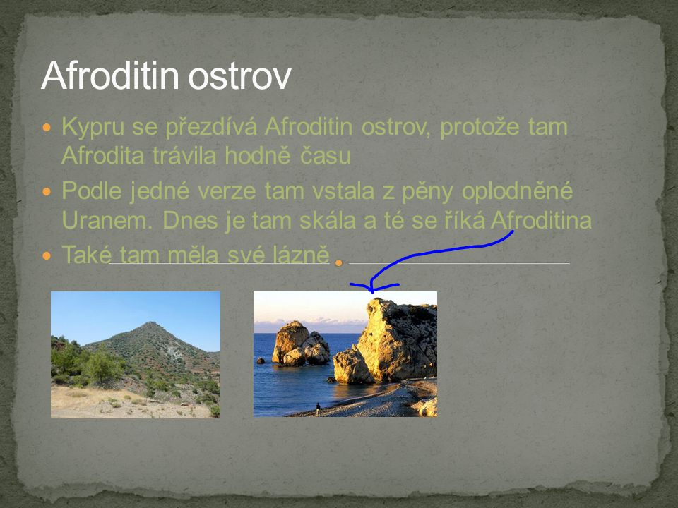 Kypru se přezdívá Afroditin ostrov, protože tam Afrodita trávila hodně času Podle jedné verze tam vstala z pěny oplodněné Uranem. Dnes je tam skála a