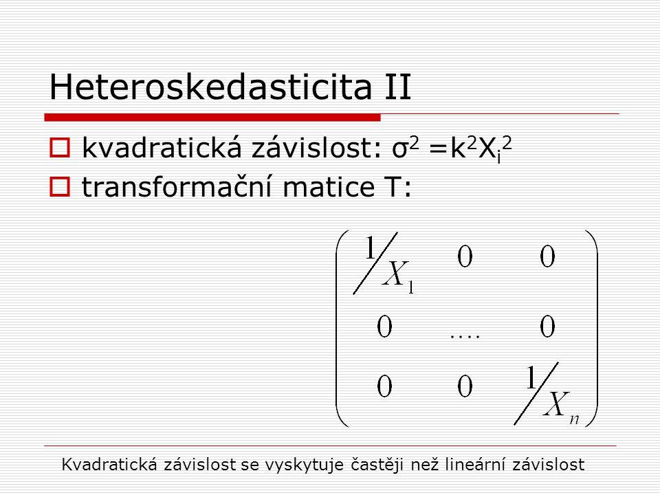 Heteroskedasticita II  kvadratická závislost: σ 2 =k 2 X i 2  transformační matice T: Kvadratická závislost se vyskytuje častěji než lineární závisl