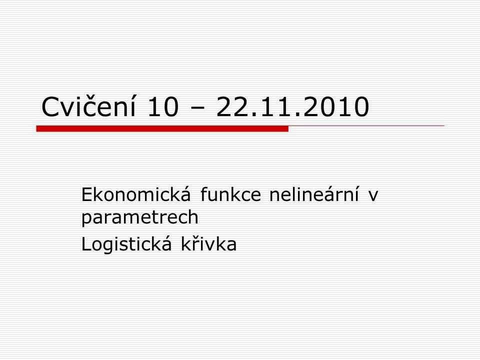 Cvičení 10 – 22.11.2010 Ekonomická funkce nelineární v parametrech Logistická křivka