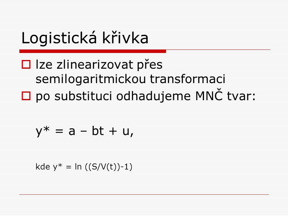 Logistická křivka  lze zlinearizovat přes semilogaritmickou transformaci  po substituci odhadujeme MNČ tvar: y* = a – bt + u, kde y* = ln ((S/V(t))-