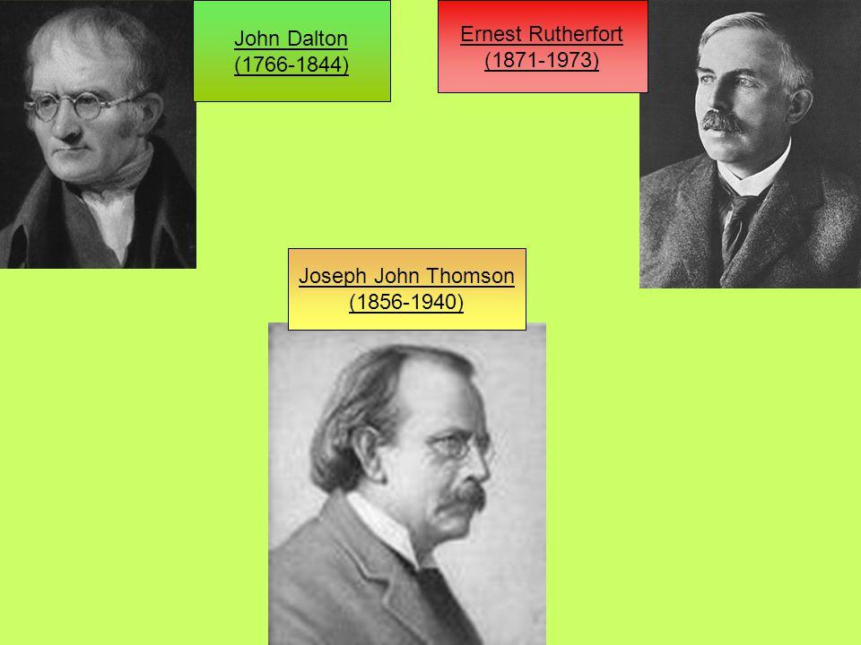 Ernest Rutherfort (1871-1973) John Dalton (1766-1844) Joseph John Thomson (1856-1940)