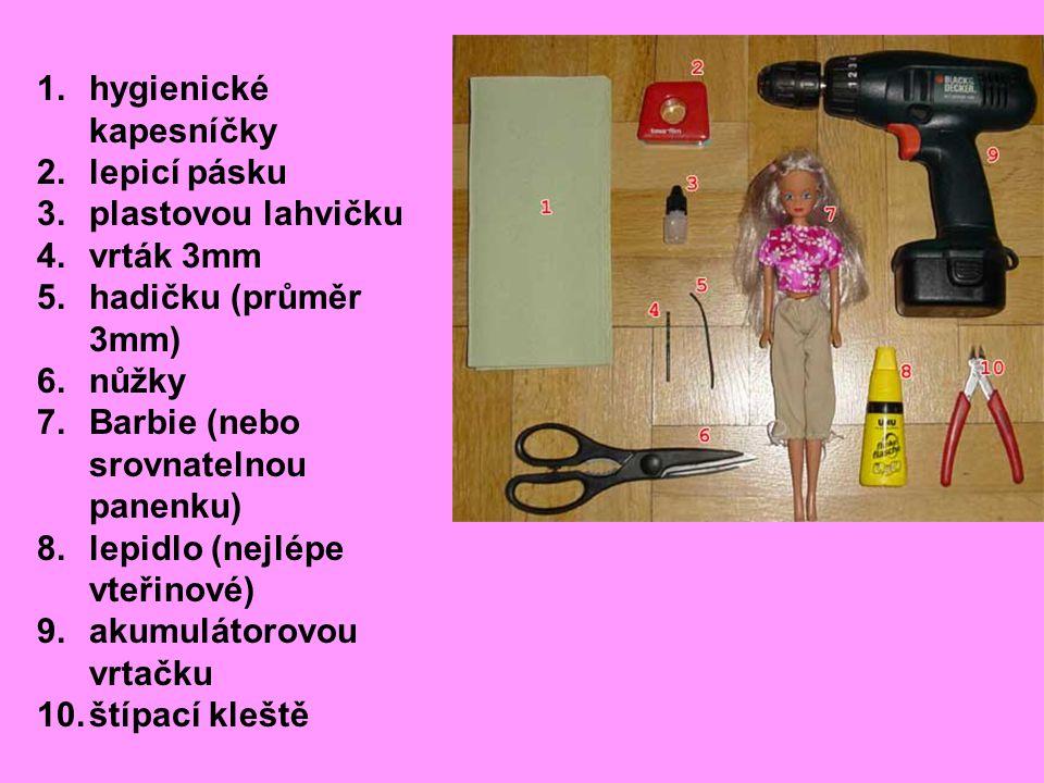1.hygienické kapesníčky 2.lepicí pásku 3.plastovou lahvičku 4.vrták 3mm 5.hadičku (průměr 3mm) 6.nůžky 7.Barbie (nebo srovnatelnou panenku) 8.lepidlo (nejlépe vteřinové) 9.akumulátorovou vrtačku 10.štípací kleště