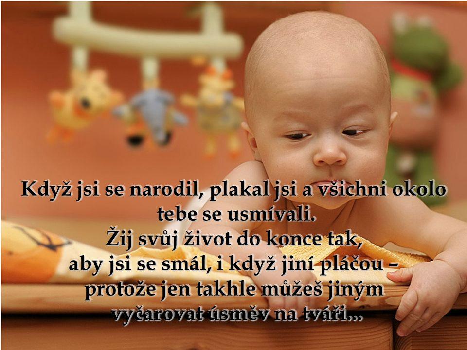 Když jsi se narodil, plakal jsi a všichni okolo Když jsi se narodil, plakal jsi a všichni okolo tebe se usmívali.