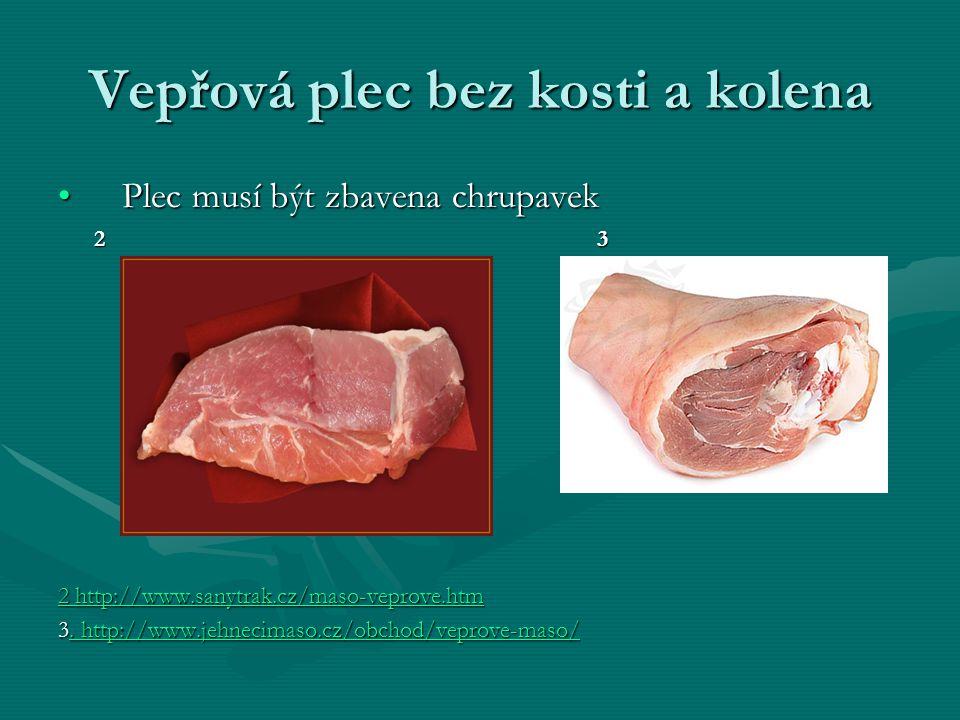 Vepřová plec bez kosti a kolena Plec musí být zbavena chrupavekPlec musí být zbavena chrupavek 2 3 2 3 2 http://www.sanytrak.cz/maso-veprove.htm 2 http://www.sanytrak.cz/maso-veprove.htm 3.