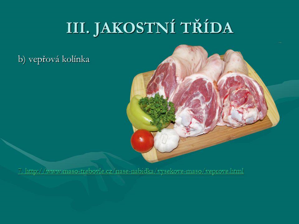 III. JAKOSTNÍ TŘÍDA b) vepřová kolínka 7. http://www.maso-trebovle.cz/nase-nabidka/vysekove-maso/veprove.html 7. http://www.maso-trebovle.cz/nase-nabi