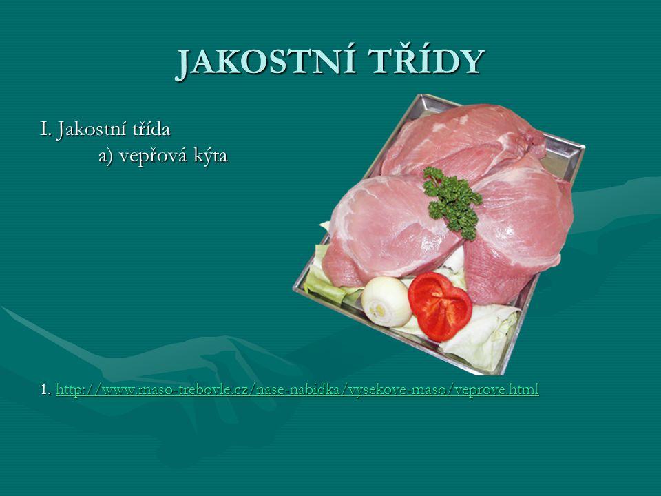 JAKOSTNÍ TŘÍDY I. Jakostní třída a) vepřová kýta 1. http://www.maso-trebovle.cz/nase-nabidka/vysekove-maso/veprove.html http://www.maso-trebovle.cz/na