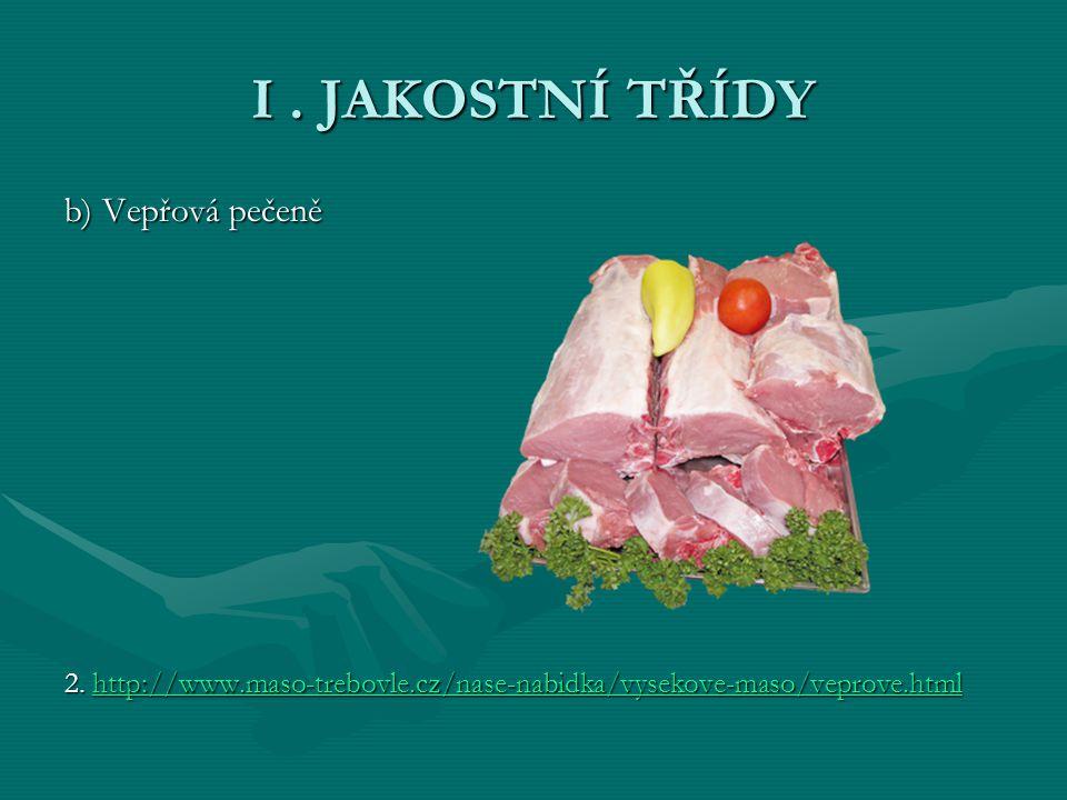 I. JAKOSTNÍ TŘÍDY b) Vepřová pečeně 2. http://www.maso-trebovle.cz/nase-nabidka/vysekove-maso/veprove.html http://www.maso-trebovle.cz/nase-nabidka/vy