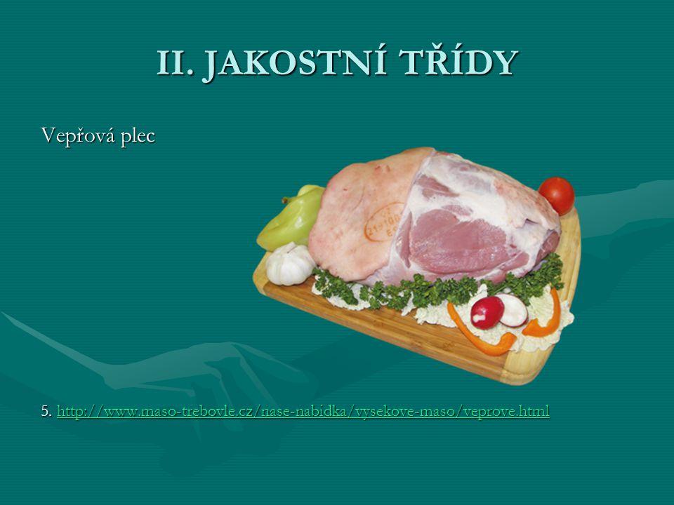 II. JAKOSTNÍ TŘÍDY Vepřová plec 5. http://www.maso-trebovle.cz/nase-nabidka/vysekove-maso/veprove.html http://www.maso-trebovle.cz/nase-nabidka/vyseko