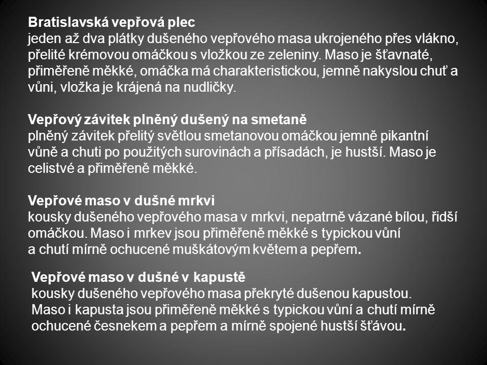 Bratislavská vepřová plec jeden až dva plátky dušeného vepřového masa ukrojeného přes vlákno, přelité krémovou omáčkou s vložkou ze zeleniny. Maso je