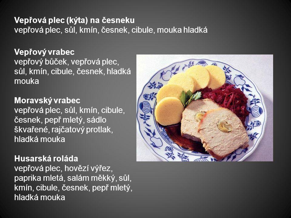 Vepřová plec (kýta) na česneku vepřová plec, sůl, kmín, česnek, cibule, mouka hladká Vepřový vrabec vepřový bůček, vepřová plec, sůl, kmín, cibule, če