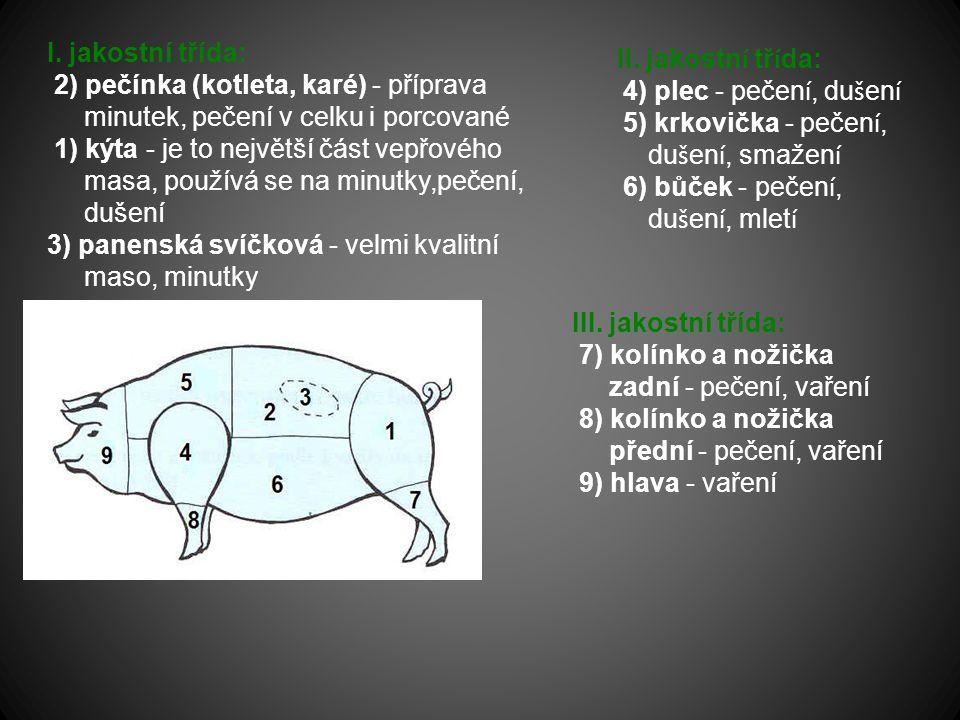 I. jakostní třída: 2) pečínka (kotleta, karé) - příprava minutek, pečení v celku i porcované 1) kýta - je to největší část vepřového masa, používá se