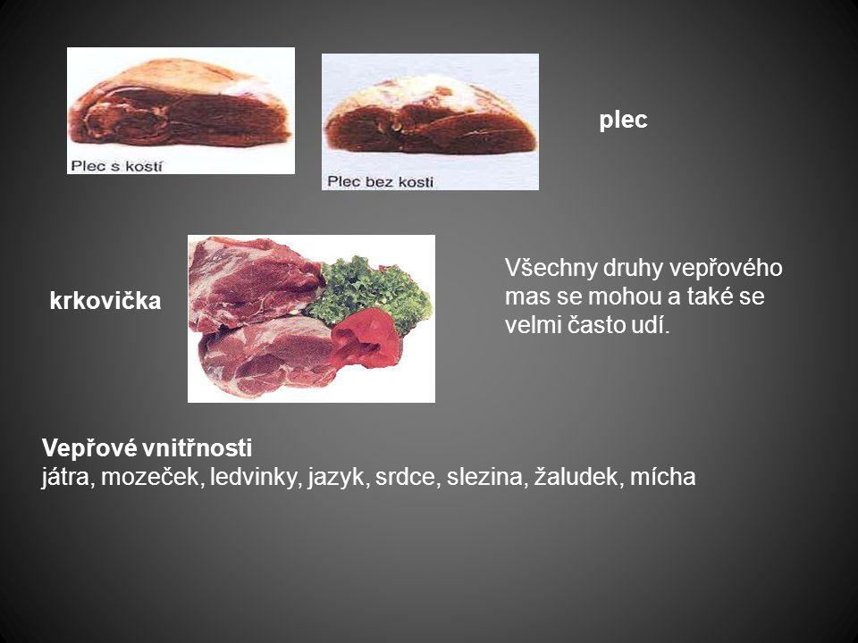 Vepřová pečeně (krkovička) pečená vepřová pečeně (krkovička)plec, sůl, kmín, mouka hladká Vepřová plec (kýta) pečená po selsku vepřová plec, sůl, kmín, česnek, sádlo škvařené, mouka hladká Vepřový bůček nadívaný vepřový bůček, sůl, kmín, mouka hladká nádivka – mléko, máslo, vejce, mletý květ, mletý pepř, petrželová nať
