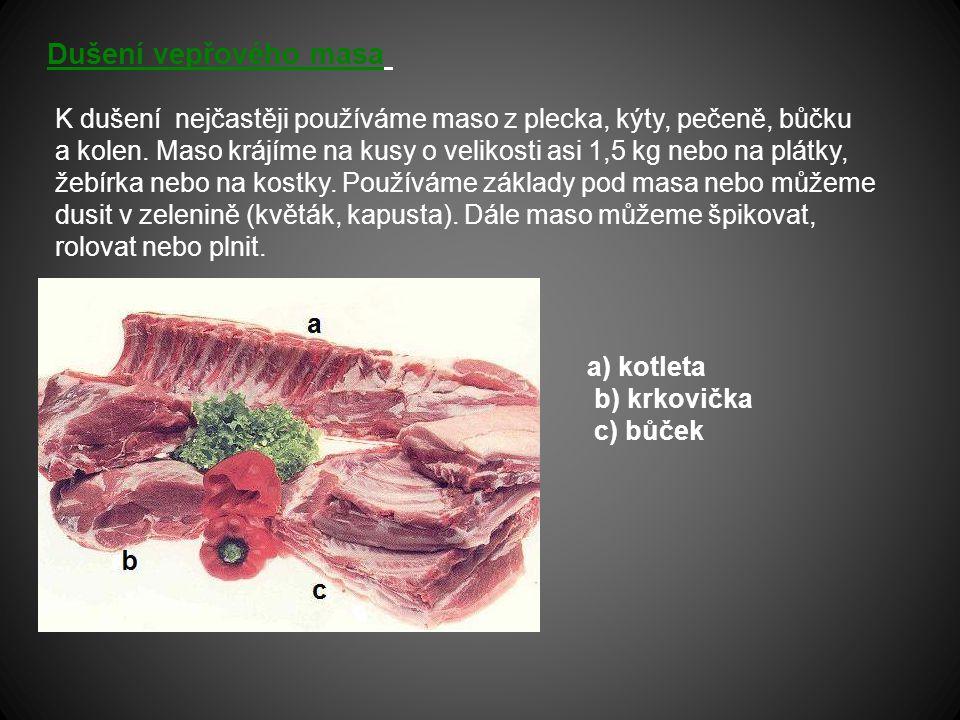 Dušení vepřového masa K dušení nejčastěji používáme maso z plecka, kýty, pečeně, bůčku a kolen. Maso krájíme na kusy o velikosti asi 1,5 kg nebo na pl