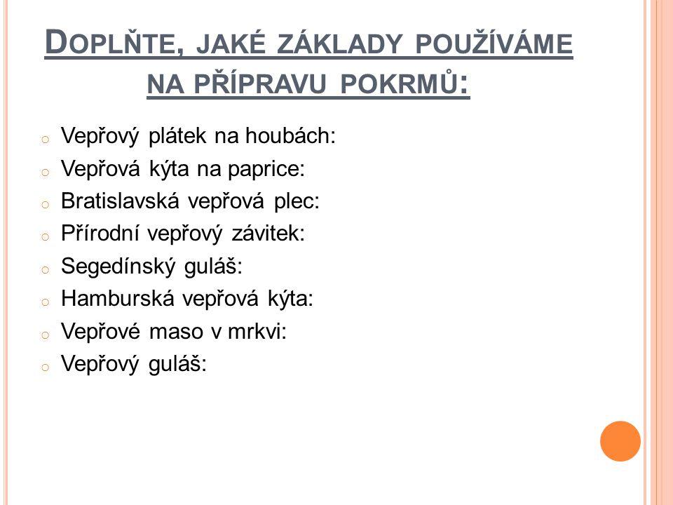 D OPLŇTE, JAKÉ ZÁKLADY POUŽÍVÁME NA PŘÍPRAVU POKRMŮ : o Vepřový plátek na houbách: o Vepřová kýta na paprice: o Bratislavská vepřová plec: o Přírodní