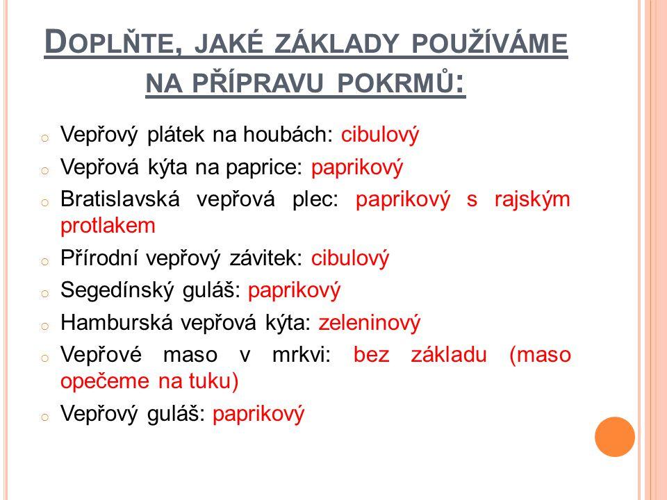 D OPLŇTE, JAKÉ ZÁKLADY POUŽÍVÁME NA PŘÍPRAVU POKRMŮ : o Vepřový plátek na houbách: cibulový o Vepřová kýta na paprice: paprikový o Bratislavská vepřov
