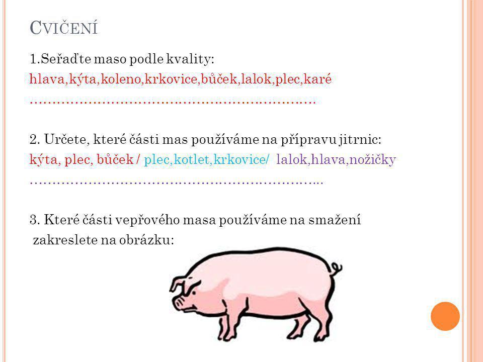 C VIČENÍ 1.Seřaďte maso podle kvality: hlava,kýta,koleno,krkovice,bůček,lalok,plec,karé ………………………………………………………. 2. Určete, které části mas používáme na
