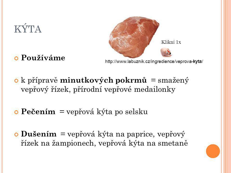 KÝTA Používáme k přípravě minutkových pokrmů = smažený vepřový řízek, přírodní vepřové medailonky Pečením = vepřová kýta po selsku Dušením = vepřová kýta na paprice, vepřový řízek na žampionech, vepřová kýta na smetaně http://www.labuznik.cz/ingredience/veprova-kyta/ Klikni 1x