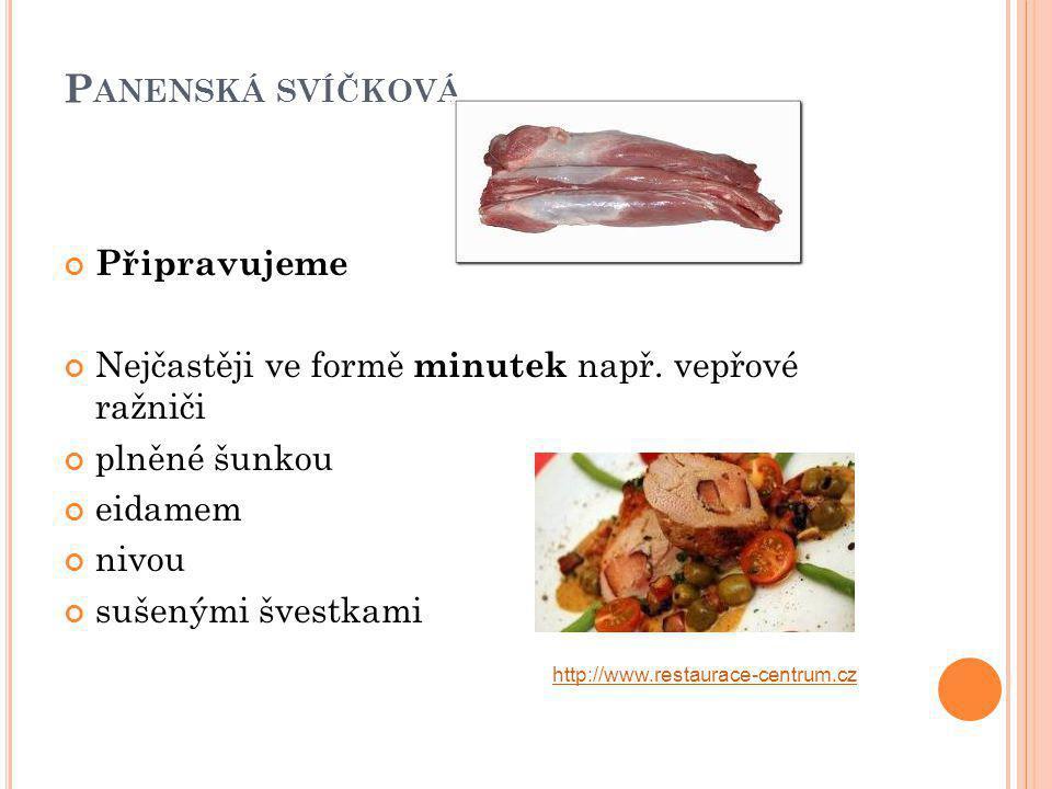 P ANENSKÁ SVÍČKOVÁ Připravujeme Nejčastěji ve formě minutek např. vepřové ražniči plněné šunkou eidamem nivou sušenými švestkami http://www.restaurace